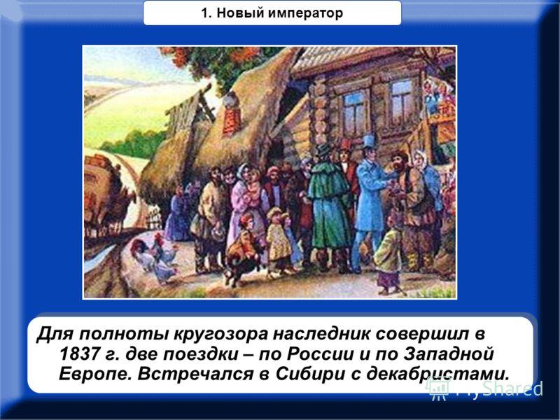 Для полноты кругозора наследник совершил в 1837 г. две поездки – по России и по Западной Европе. Встречался в Сибири с декабристами. 1. Новый император
