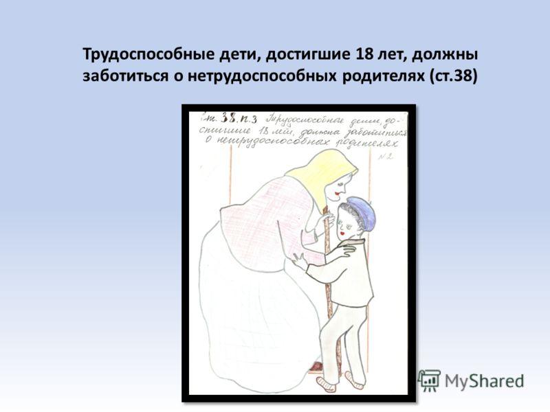 Трудоспособные дети, достигшие 18 лет, должны заботиться о нетрудоспособных родителях (ст.38)