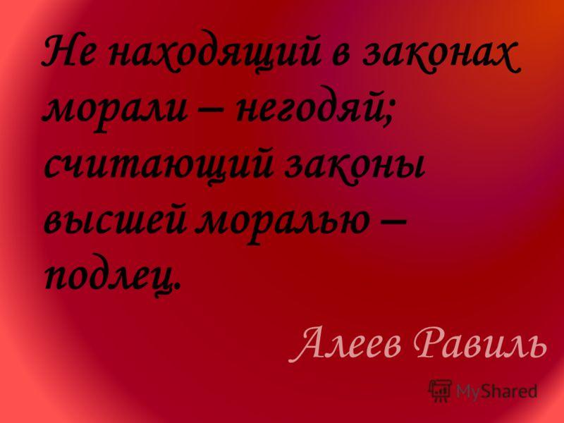 Не находящий в законах морали – негодяй; считающий законы высшей моралью – подлец. Алеев Равиль