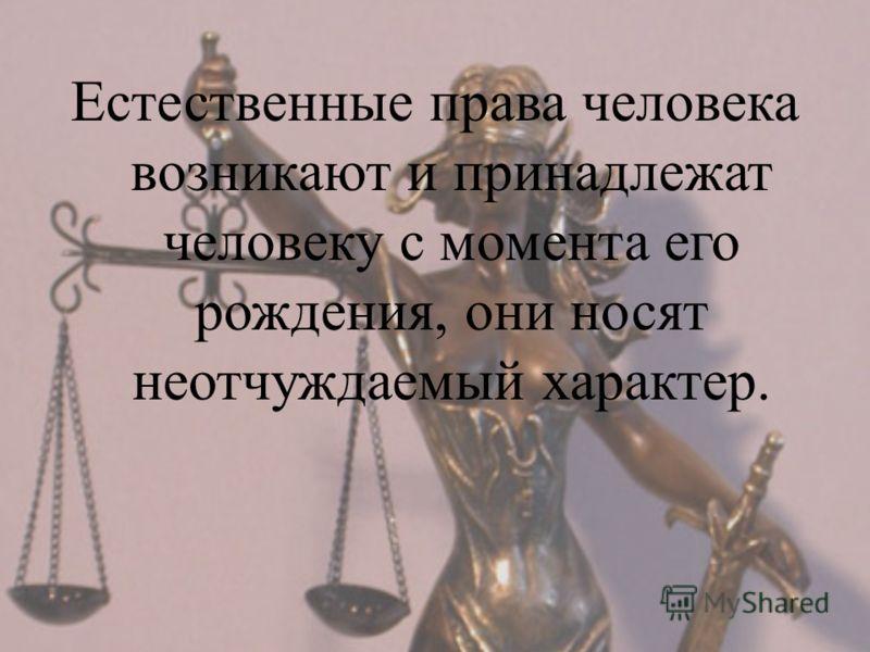 Естественные права человека возникают и принадлежат человеку с момента его рождения, они носят неотчуждаемый характер.