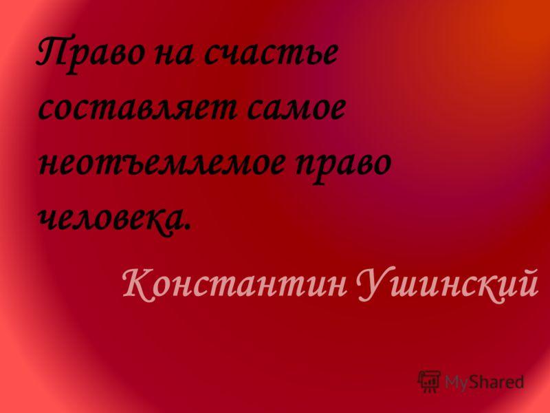 Право на счастье составляет самое неотъемлемое право человека. Константин Ушинский