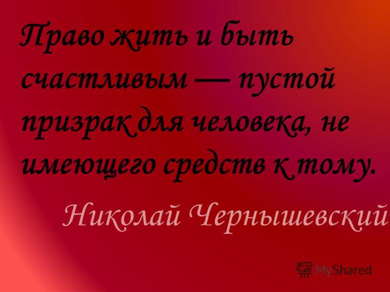 Право жить и быть счастливым пустой призрак для человека, не имеющего средств к тому. Николай Чернышевский