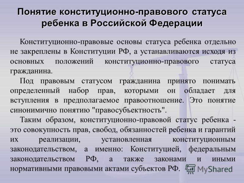 Понятие конституционно-правового статуса ребенка в Российской Федерации Конституционно-правовые основы статуса ребенка отдельно не закреплены в Конституции РФ, а устанавливаются исходя из основных положений конституционно-правового статуса гражданина