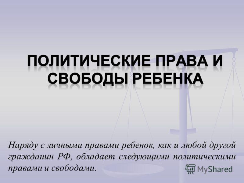 Наряду с личными правами ребенок, как и любой другой гражданин РФ, обладает следующими политическими правами и свободами.