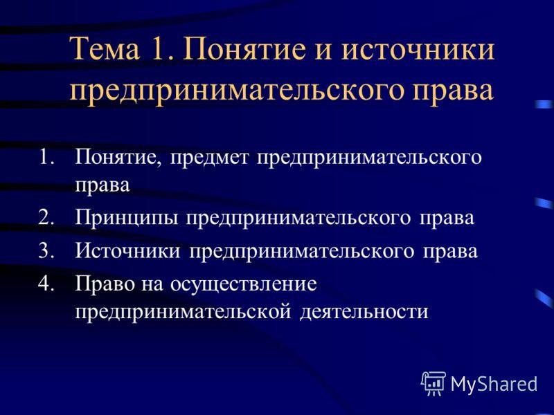 Тема 1. Понятие и источники предпринимательского права 1.Понятие, предмет предпринимательского права 2.Принципы предпринимательского права 3.Источники предпринимательского права 4.Право на осуществление предпринимательской деятельности