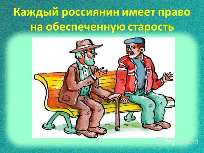Каждый россиянин имеет право на обеспеченную старость