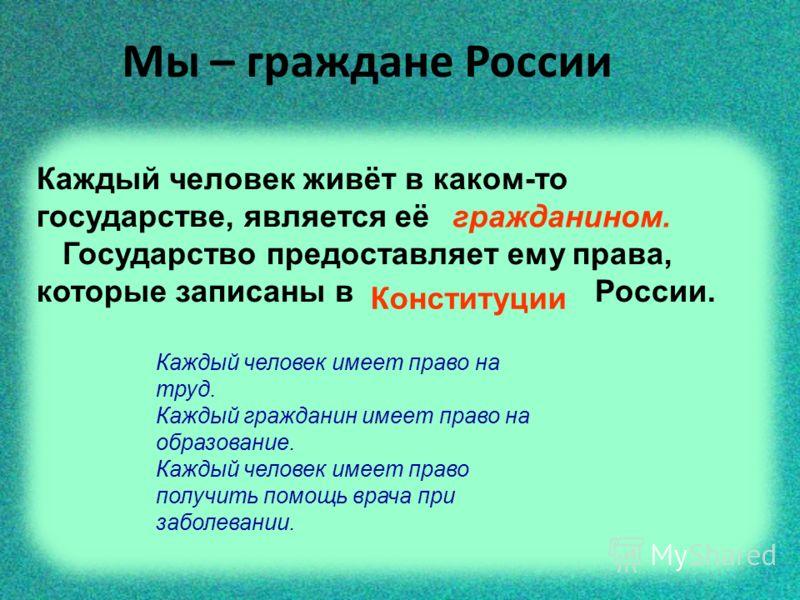Мы – граждане России Каждый человек живёт в каком-то государстве, является её Государство предоставляет ему права, которые записаны в России. гражданином. Конституции Каждый человек имеет право на труд. Каждый гражданин имеет право на образование. Ка