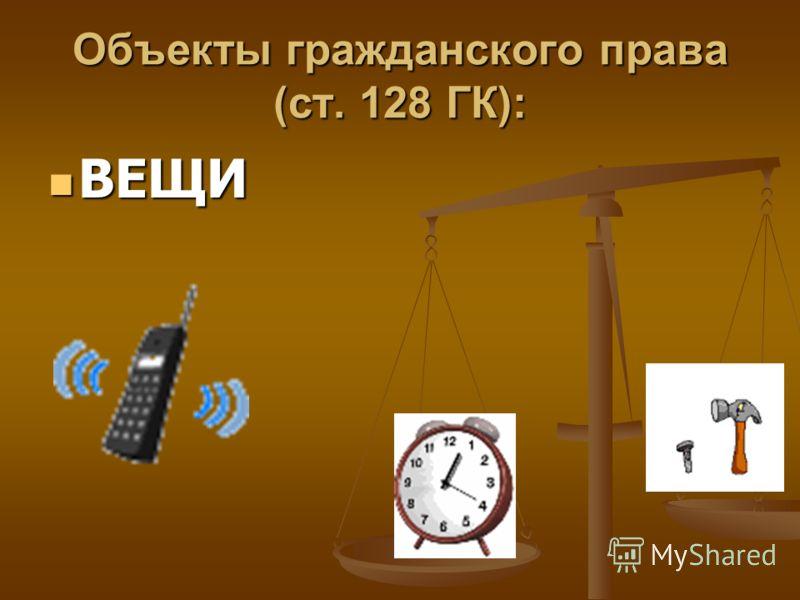 Объекты гражданского права (ст. 128 ГК): ВЕЩИ ВЕЩИ
