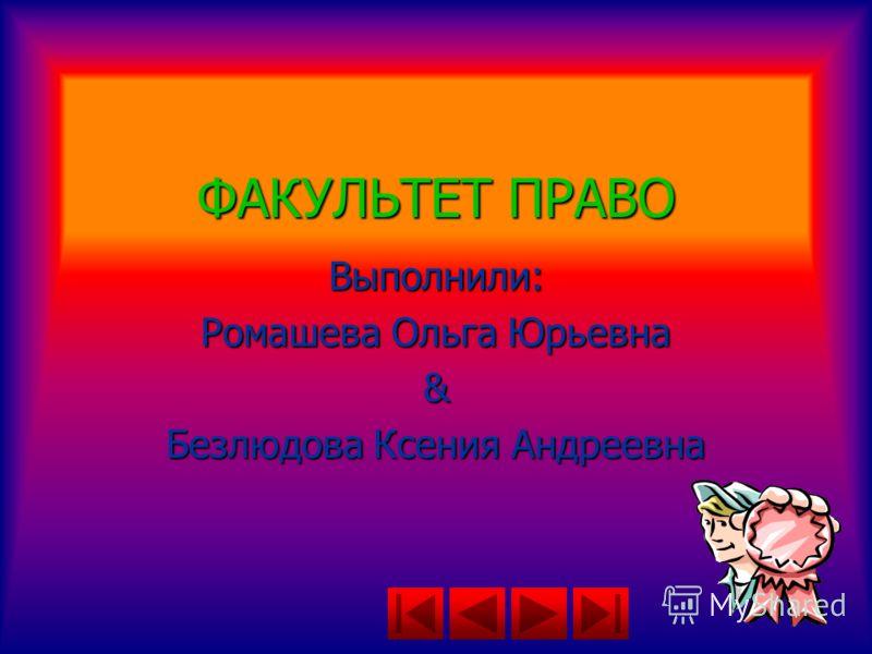 ФАКУЛЬТЕТ ПРАВО Выполнили: Ромашева Ольга Юрьевна & Безлюдова Ксения Андреевна