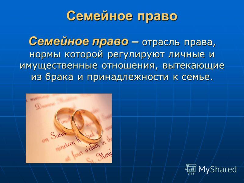 Семейное право Семейное право – отрасль права, нормы которой регулируют личные и имущественные отношения, вытекающие из брака и принадлежности к семье.