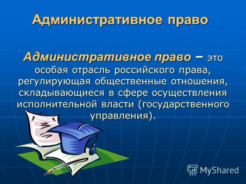 Административное право Административное право – это особая отрасль российского права, регулирующая общественные отношения, складывающиеся в сфере осуществления исполнительной власти (государственного управления).