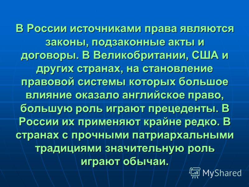 В России источниками права являются законы, подзаконные акты и договоры. В Великобритании, США и других странах, на становление правовой системы которых большое влияние оказало английское право, большую роль играют прецеденты. В России их применяют к