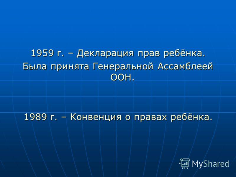 1959 г. – Декларация прав ребёнка. Была принята Генеральной Ассамблеей ООН. 1989 г. – Конвенция о правах ребёнка.