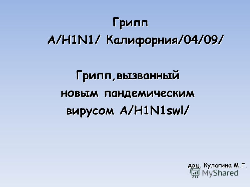 Грипп Грипп А/H1N1/ Калифорния/04/09/ А/H1N1/ Калифорния/04/09/Грипп,вызванный новым пандемическим вирусом A/H1N1swl/ доц. Кулагина М.Г.