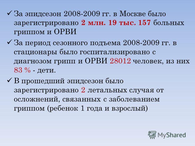 За эпидсезон 2008-2009 гг. в Москве было зарегистрировано 2 млн. 19 тыс. 157 больных гриппом и ОРВИ За период сезонного подъема 2008-2009 гг. в стационары было госпитализировано с диагнозом грипп и ОРВИ 28012 человек, из них 83 % - дети. В прошедший