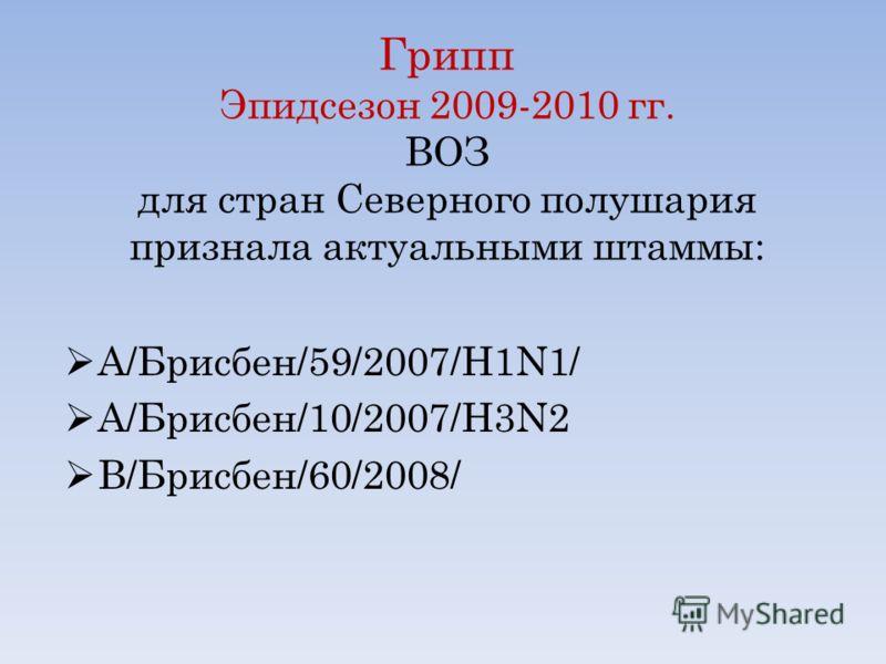 Грипп Эпидсезон 2009-2010 гг. ВОЗ для стран Северного полушария признала актуальными штаммы: А/Брисбен/59/2007/H1N1/ А/Брисбен/10/2007/H3N2 B/Брисбен/60/2008/