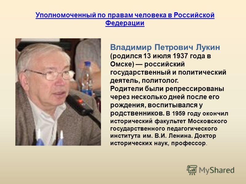Владимир Петрович Лукин (родился 13 июля 1937 года в Омске) российский государственный и политический деятель, политолог. Родители были репрессированы через несколько дней после его рождения, воспитывался у родственников. В 1959 году окончил историче