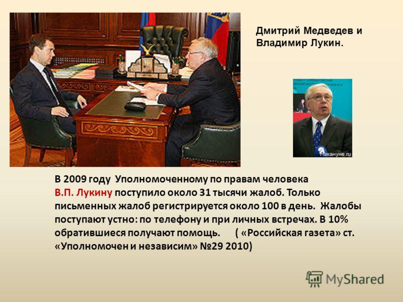 Дмитрий Медведев и Владимир Лукин. В 2009 году Уполномоченному по правам человека В.П. Лукину поступило около 31 тысячи жалоб. Только письменных жалоб регистрируется около 100 в день. Жалобы поступают устно: по телефону и при личных встречах. В 10% о