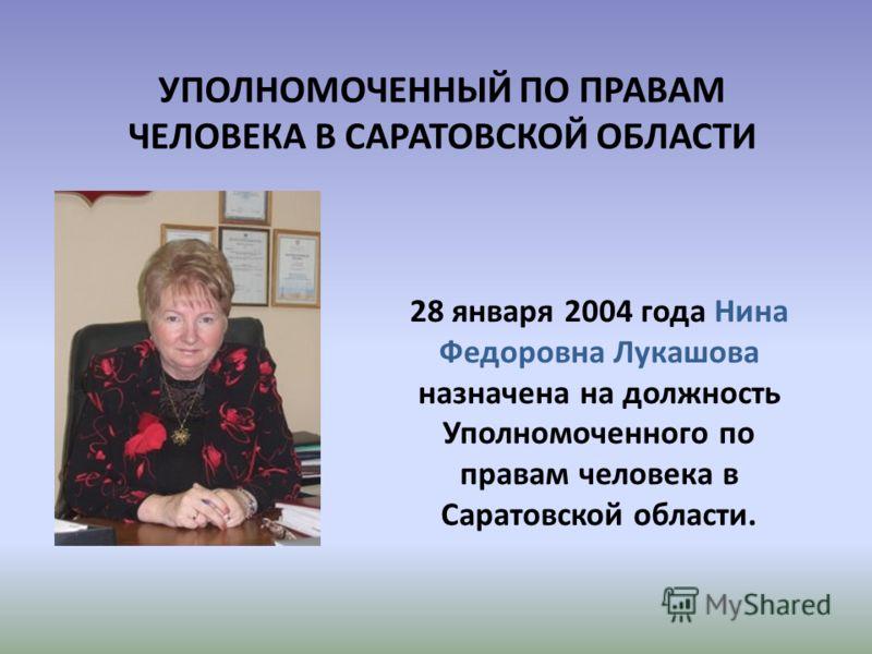 УПОЛНОМОЧЕННЫЙ ПО ПРАВАМ ЧЕЛОВЕКА В САРАТОВСКОЙ ОБЛАСТИ 28 января 2004 года Нина Федоровна Лукашова назначена на должность Уполномоченного по правам человека в Саратовской области.