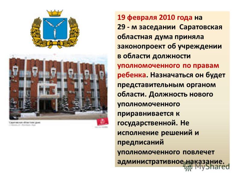 19 февраля 2010 года на 29 - м заседании Саратовская областная дума приняла законопроект об учреждении в области должности уполномоченного по правам ребенка. Назначаться он будет представительным органом области. Должность нового уполномоченного прир