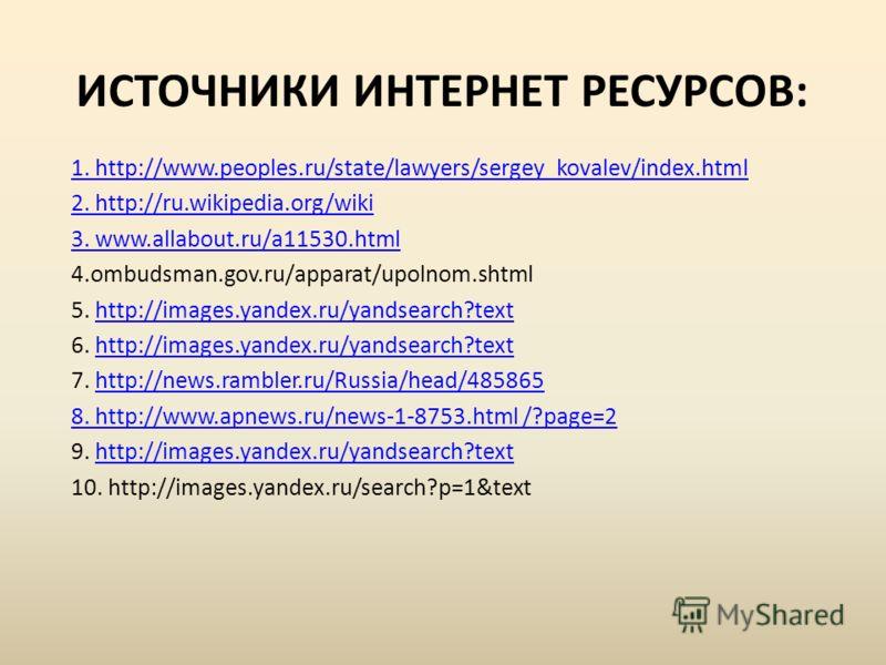 ИСТОЧНИКИ ИНТЕРНЕТ РЕСУРСОВ: 1. http://www.peoples.ru/state/lawyers/sergey_kovalev/index.html 2. http://ru.wikipedia.org/wiki 3. www.allabout.ru/a11530.html 4.ombudsman.gov.ru/apparat/upolnom.shtml 5. http://images.yandex.ru/yandsearch?texthttp://ima