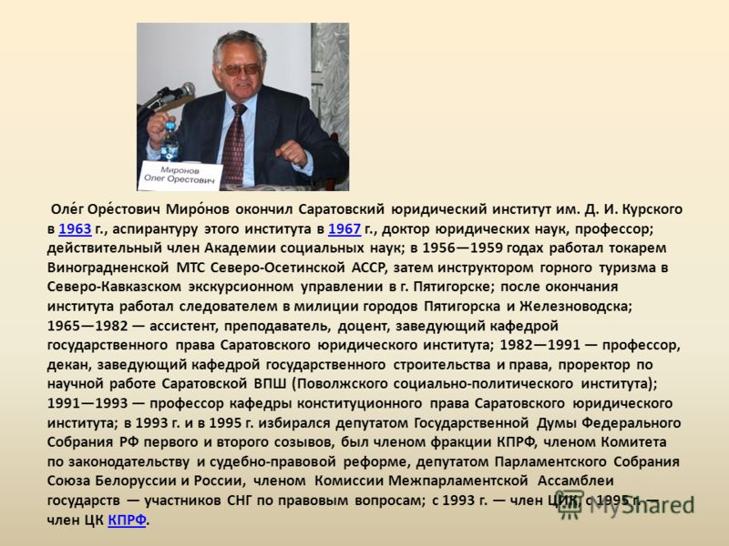 Оле́г Оре́стович Миро́нов окончил Саратовский юридический институт им. Д. И. Курского в 1963 г., аспирантуру этого института в 1967 г., доктор юридических наук, профессор; действительный член Академии социальных наук; в 19561959 годах работал токарем
