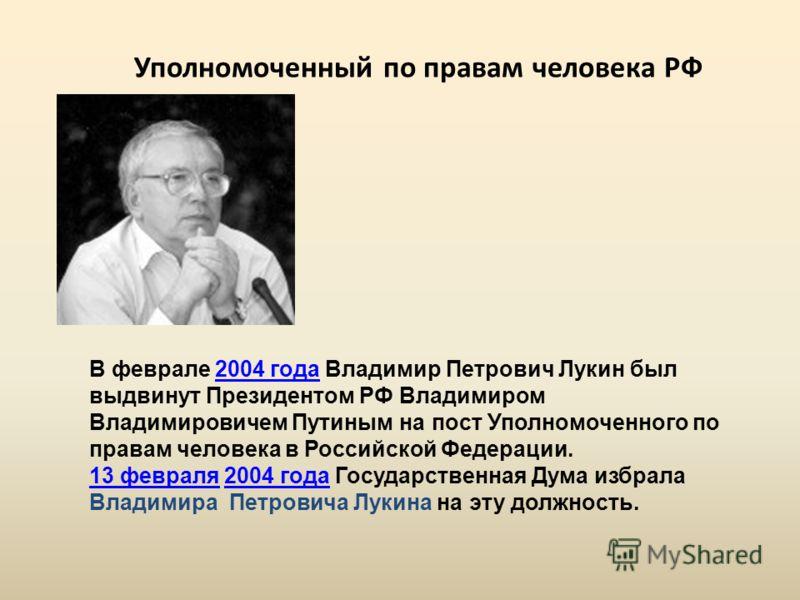 В феврале 2004 года Владимир Петрович Лукин был выдвинут Президентом РФ Владимиром Владимировичем Путиным на пост Уполномоченного по правам человека в Российской Федерации.2004 года 13 февраля13 февраля 2004 года Государственная Дума избрала Владимир
