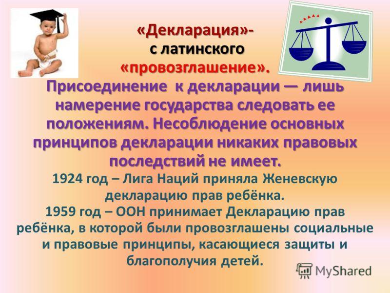 «Декларация»- с латинского с латинского«провозглашение». Присоединение к декларации лишь намерение государства следовать ее положениям. Несоблюдение основных принципов декларации никаких правовых последствий не имеет. 1924 год – Лига Наций приняла Же