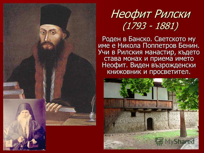 Неофит Рилски (1793 - 1881) Роден в Банско. Светското му име е Никола Поппетров Бенин. Учи в Рилския манастир, където става монах и приема името Неофит. Виден възрожденски книжовник и просветител.