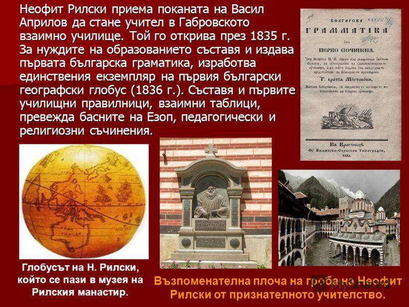 Неофит Рилски приема поканата на Васил Априлов да стане учител в Габровското взаимно училище. Той го открива през 1835 г. За нуждите на образованието съставя и издава първата българска граматика, изработва единствения екземпляр на първия български ге