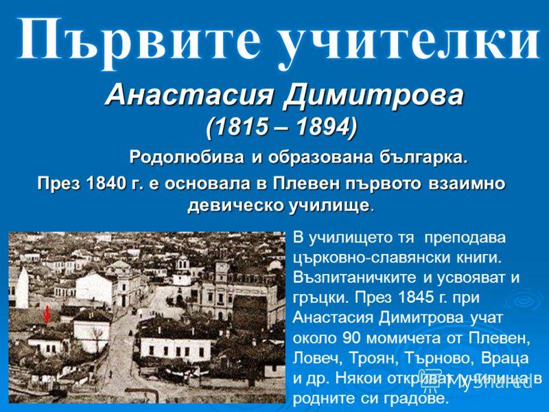 Анастасия Димитрова (1815 – 1894) Анастасия Димитрова (1815 – 1894) Родолюбива и образована българка. През 1840 г. е основала в Плевен първото взаимно девическо училище. В училището тя преподава църковно-славянски книги. Възпитаничките и усвояват и г