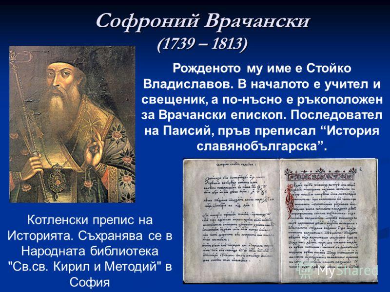 Софроний Врачански (1739 – 1813) Рожденото му име е Стойко Владиславов. В началото е учител и свещеник, а по-нъсно е ръкоположен за Врачански епископ. Последовател на Паисий, пръв преписал История славянобългарска. Котленски препис на Историята. Съхр