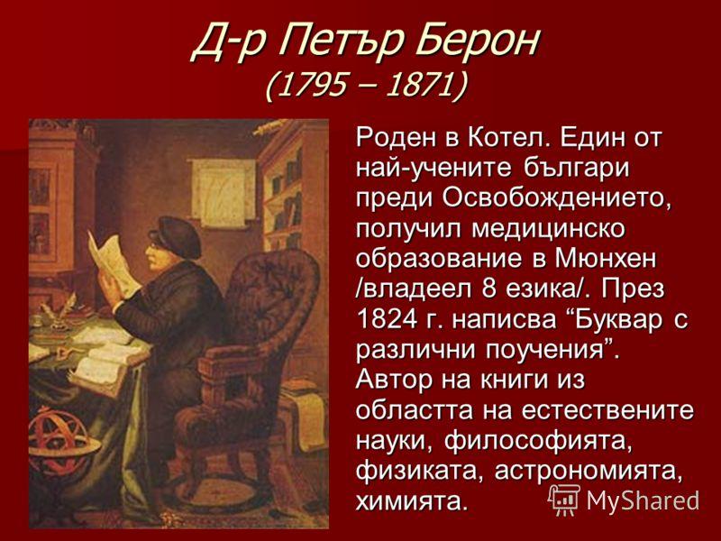 Д-р Петър Берон (1795 – 1871) Роден в Котел. Един от най-учените българи преди Освобождението, получил медицинско образование в Мюнхен /владеел 8 езика/. През 1824 г. написва Буквар с различни поучения. Автор на книги из областта на естествените наук