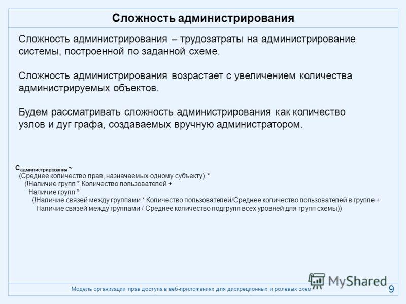 Модель организации прав доступа в веб-приложениях для дискреционных и ролевых схем 9 Сложность администрирования Сложность администрирования – трудозатраты на администрирование системы, построенной по заданной схеме. Сложность администрирования возра