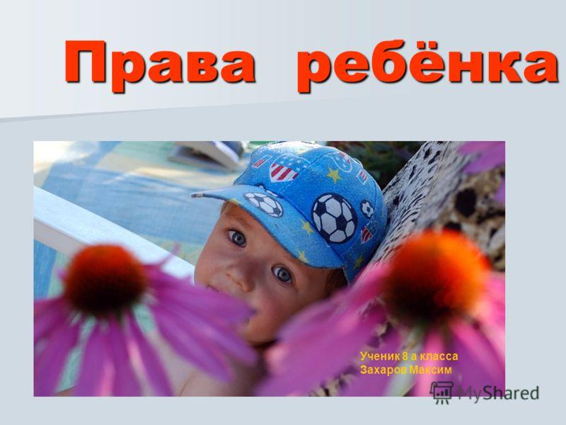Права ребёнка Ученик 8 а класса Захаров Максим