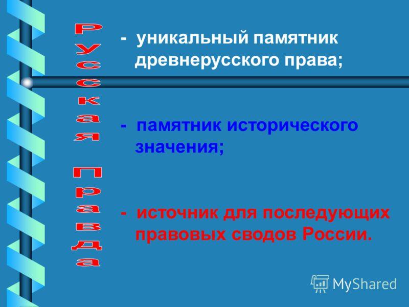 - уникальный памятник древнерусского права; - памятник исторического значения; - источник для последующих правовых сводов России.