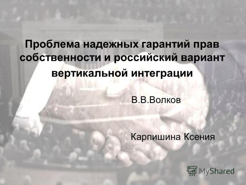 Проблема надежных гарантий прав собственности и российский вариант вертикальной интеграции Карпишина Ксения В.В.Волков