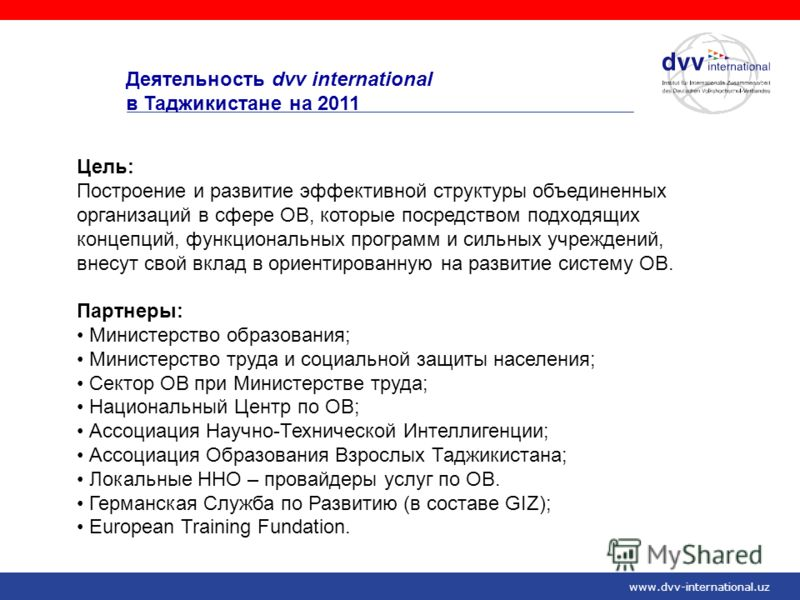 www.dvv-international.uz Деятельность dvv international в Таджикистане на 2011 Цель: Построение и развитие эффективной структуры объединенных организаций в сфере ОВ, которые посредством подходящих концепций, функциональных программ и сильных учрежден