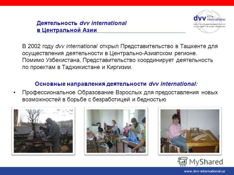 Деятельность dvv international в Центральной Азии В 2002 году dvv international открыл Представительство в Ташкенте для осуществления деятельности в Центрально-Азиатском регионе. Помимо Узбекистана, Представительство координирует деятельность по прое