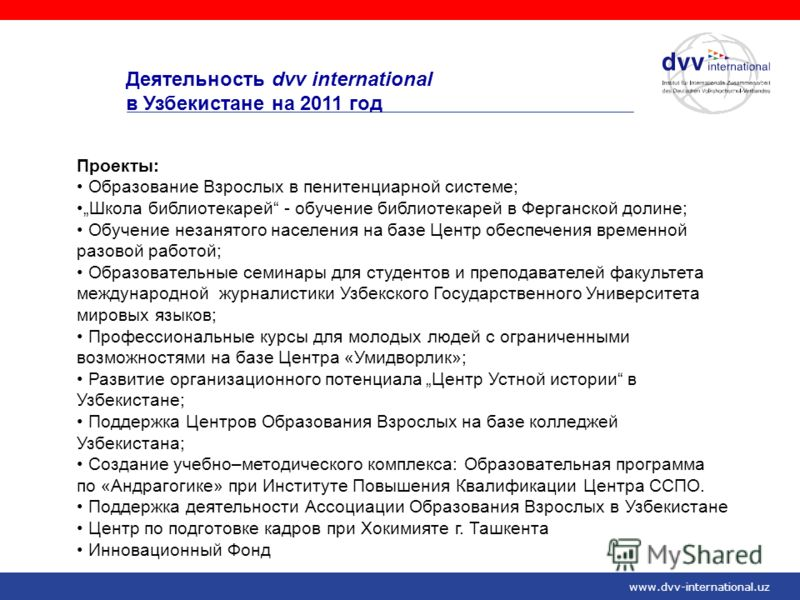 www.dvv-international.uz Деятельность dvv international в Узбекистане на 2011 год Проекты: Образование Взрослых в пенитенциарной системе; Школа библиотекарей - обучение библиотекарей в Ферганской долине; Обучение незанятого населения на базе Центр об