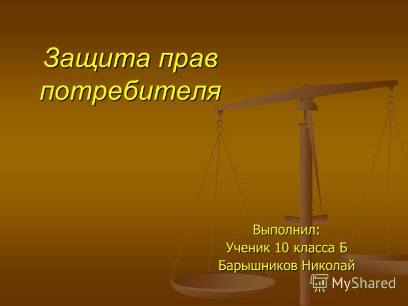Защита прав потребителя Выполнил: Ученик 10 класса Б Барышников Николай