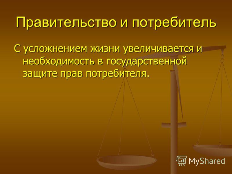 Правительство и потребитель С усложнением жизни увеличивается и необходимость в государственной защите прав потребителя.