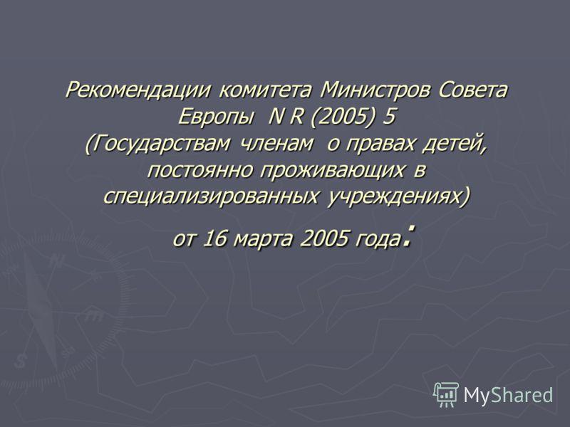 Рекомендации комитета Министров Совета Европы N R (2005) 5 (Государствам членам о правах детей, постоянно проживающих в специализированных учреждениях) от 16 марта 2005 года :