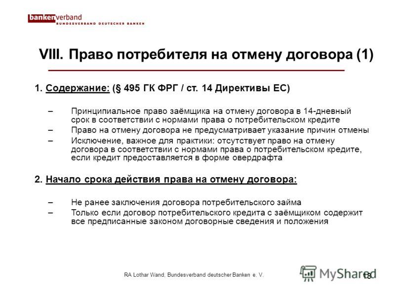 18 RA Lothar Wand, Bundesverband deutscher Banken e. V. VIII. Право потребителя на отмену договора (1) 1. Содержание: (§ 495 ГК ФРГ / ст. 14 Директивы ЕС) –Принципиальное право заёмщика на отмену договора в 14-дневный срок в соответствии с нормами пр