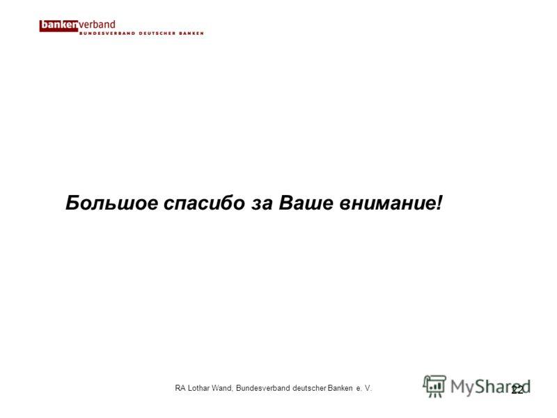 22 RA Lothar Wand, Bundesverband deutscher Banken e. V. Большое спасибо за Ваше внимание!