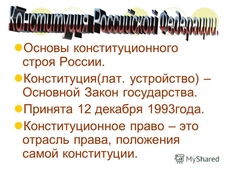Основы конституционного строя России. Конституция(лат. устройство) – Основной Закон государства. Принята 12 декабря 1993года. Конституционное право –
