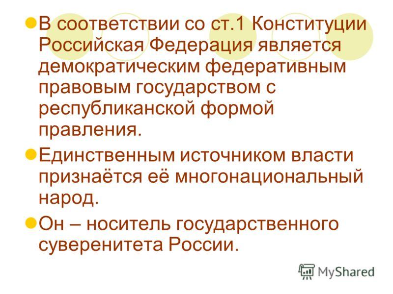 В соответствии со ст.1 Конституции Российская Федерация является демократическим федеративным правовым государством с республиканской формой правления