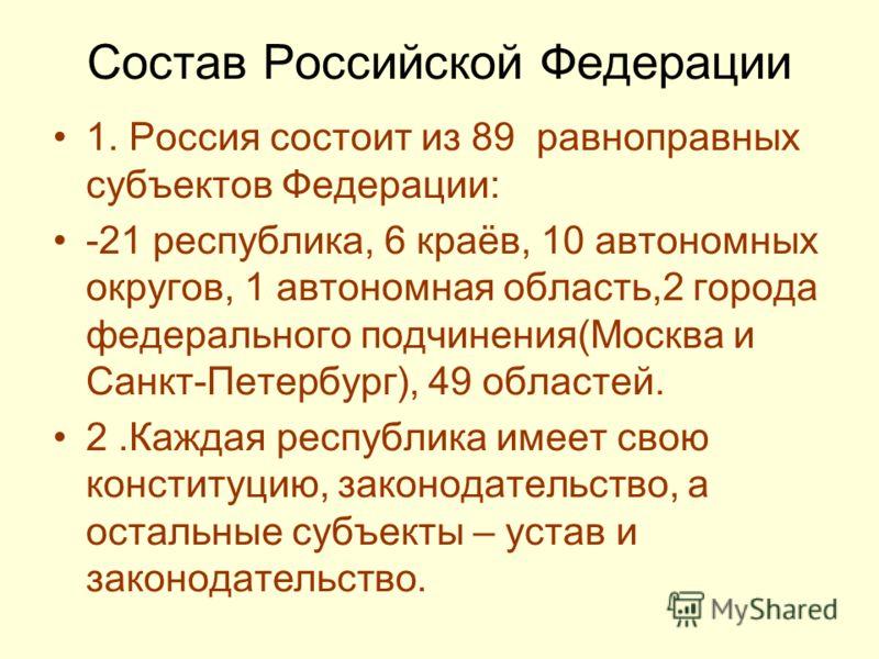 Состав Российской Федерации 1. Россия состоит из 89 равноправных субъектов Федерации: -21 республика, 6 краёв, 10 автономных округов, 1 автономная обл