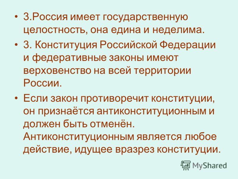 3.Россия имеет государственную целостность, она едина и неделима. 3. Конституция Российской Федерации и федеративные законы имеют верховенство на всей территории России. Если закон противоречит конституции, он признаётся антиконституционным и должен