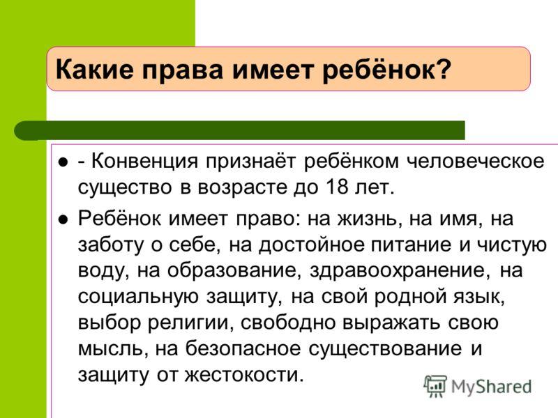 Какие права имеет ребёнок? - Конвенция признаёт ребёнком человеческое существо в возрасте до 18 лет. Ребёнок имеет право: на жизнь, на имя, на заботу